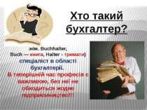 Хто такий бухгалтер? (нім. Buchhalter, Buch — книга, Halter - тримати) спеціа...