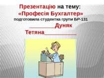 Презентацію на тему: «Професія Бухгалтер» подготовила студентка групи БР-131 ...