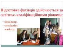 Підготовка фахівців здійснюється за освітньо-кваліфікаційними рівнями: бакала...