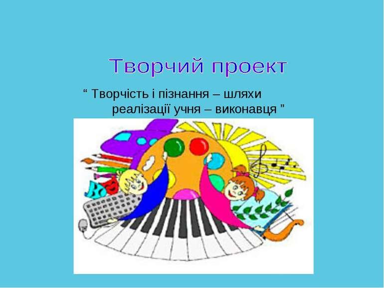 """"""" Творчість і пізнання – шляхи реалізації учня – виконавця """""""