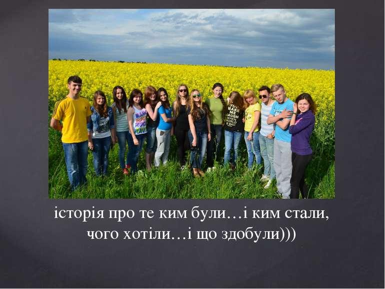 історія про те ким були…і ким стали, чого хотіли…і що здобули)))
