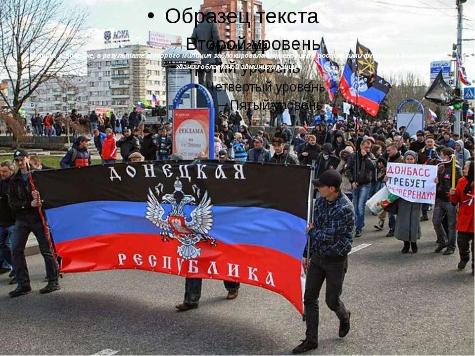 Апрель 2014 Митинг в Донецке, в результате которого милиция заблокировала зна...