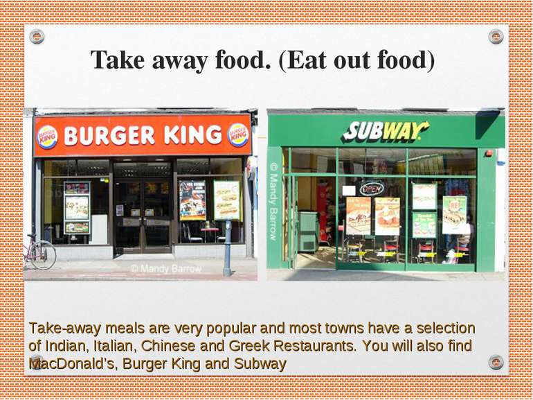 Take away food. (Eat out food) Take-away meals are very popular and most town...