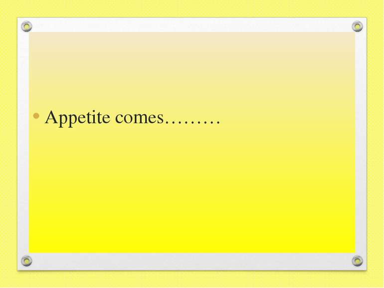 Appetite comes………