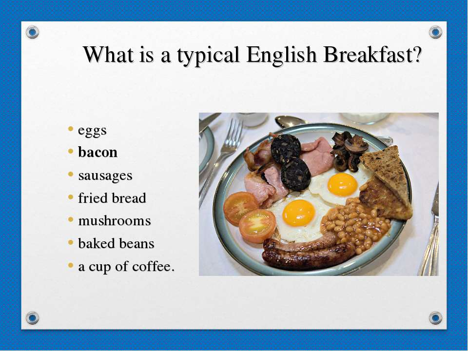 What is a typical English Breakfast? eggs bacon sausages fried bread mushroom...