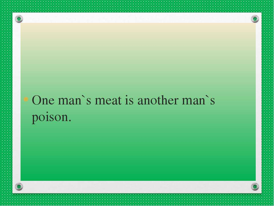 One man`s meat is another man`s poison.