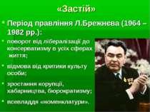 «Застій» Період правління Л.Брежнєва (1964 – 1982 рр.): поворот від лібераліз...