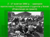 2 - 17 жовтня 1990 р. – кампанія протестного голодування студентів у Києві (Р...