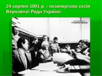 24 серпня 1991 р. - позачергова сесія Верховної Ради України: