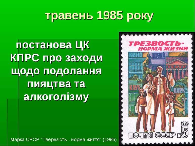 травень 1985 року постанова ЦК КПРС про заходи щодо подолання пияцтва та алко...
