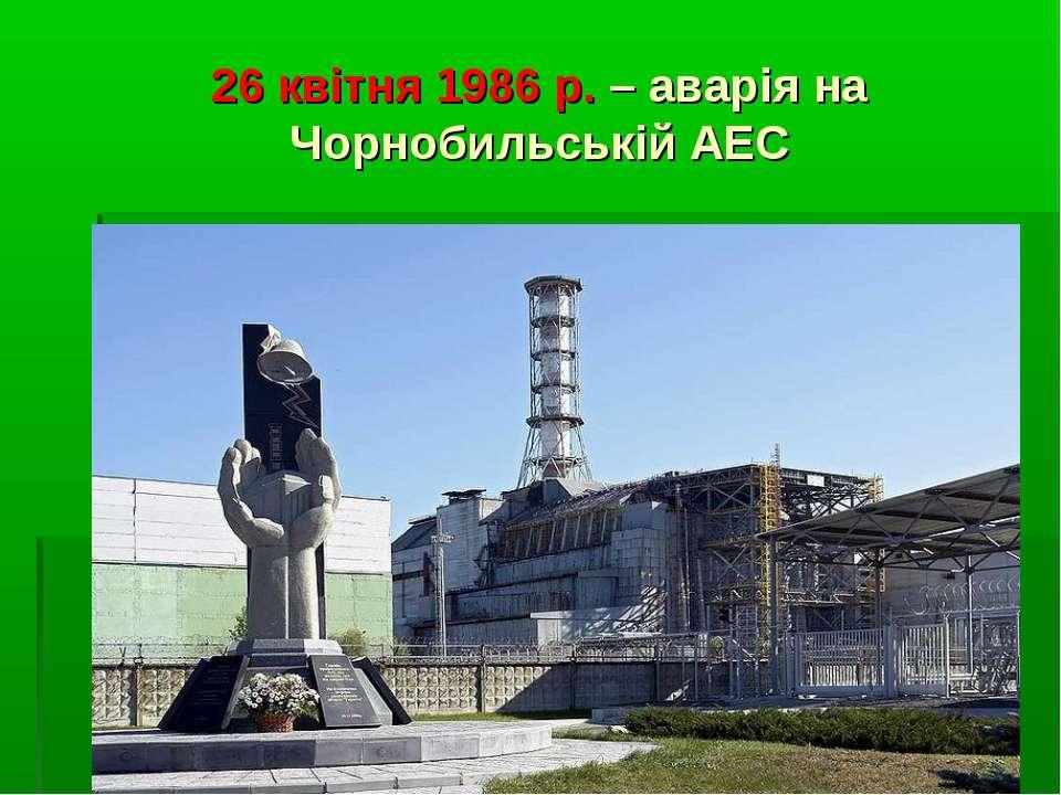 26 квітня 1986 р. – аварія на Чорнобильській АЕС