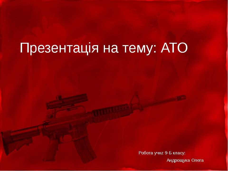 Презентація на тему: АТО Робота учнz 9-Б класу: Андрощука Олега