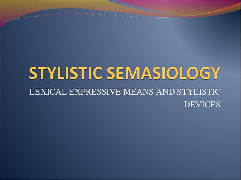 LEXICAL EXPRESSIVE MEANS AND STYLISTIC DEVICES