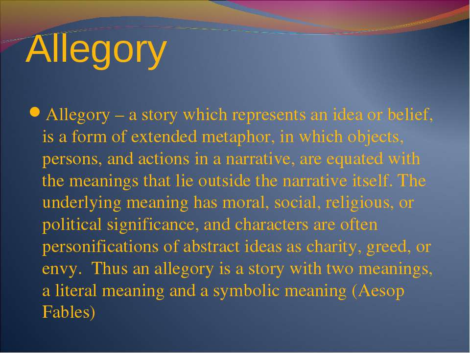 Allegory Allegory – a story which represents an idea or belief, is a form of ...