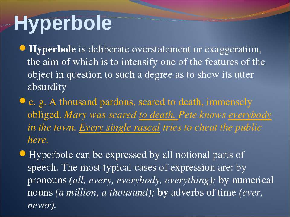 Hyperbole Hyperbole is deliberate overstatement or exaggeration, the aim of w...