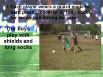 Each player wears a guard made of hard plastic, covered by long socks, for pr...