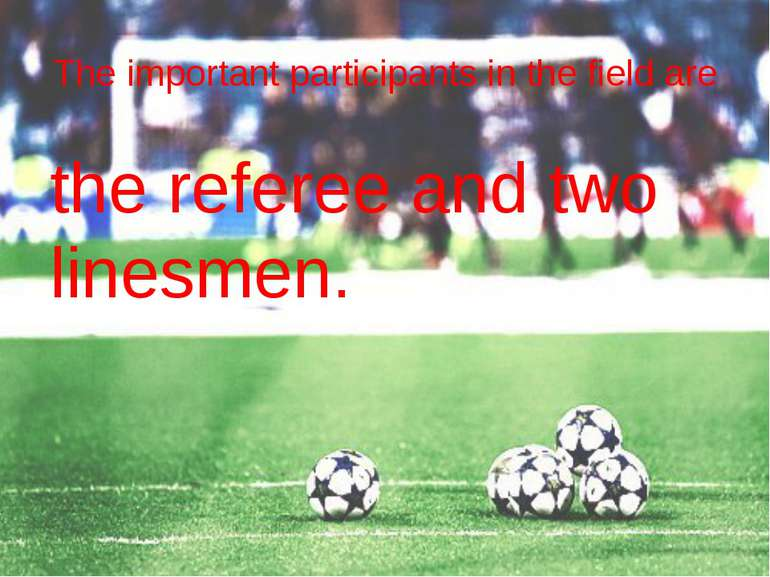 The important participants in the field are the referee and two linesmen.