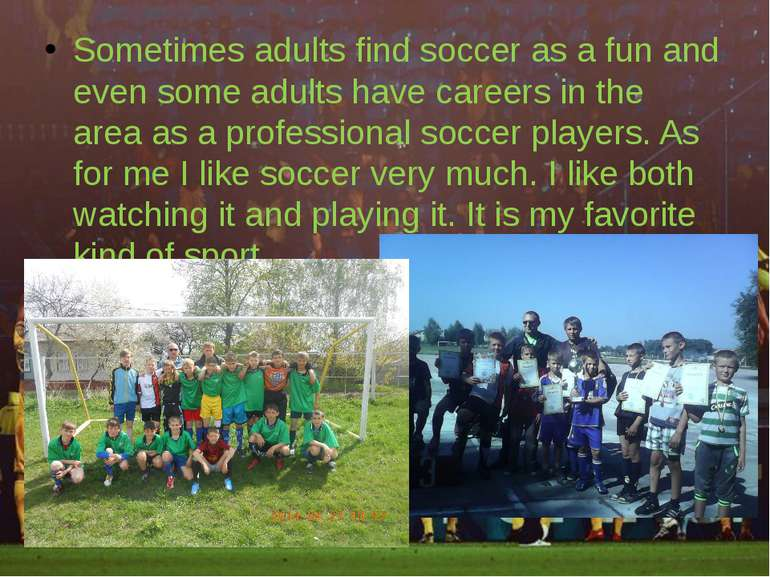 Sometimes adults find soccer as a fun and even some adults have careers in th...