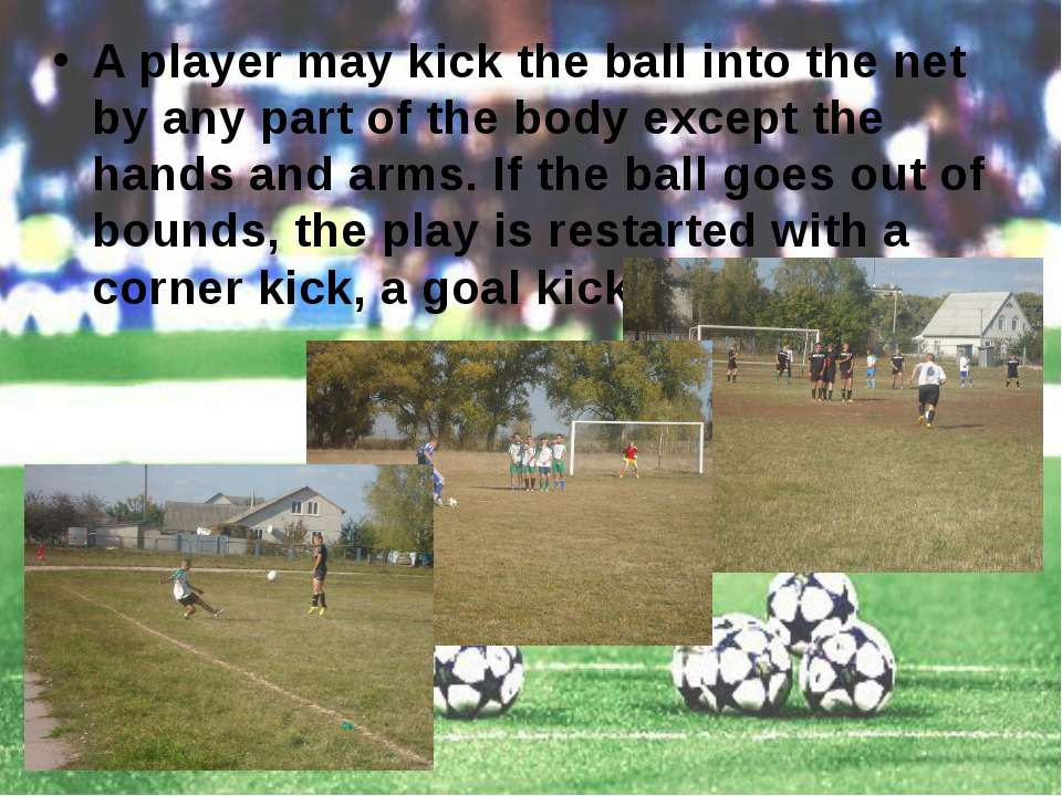 A player may kick the ball into the net by any part of the body except the ha...