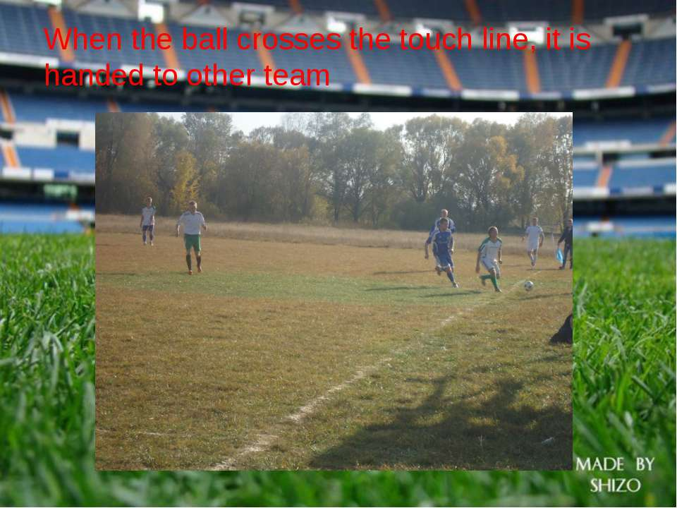 When the ball crosses the touch line, it is handed to other team