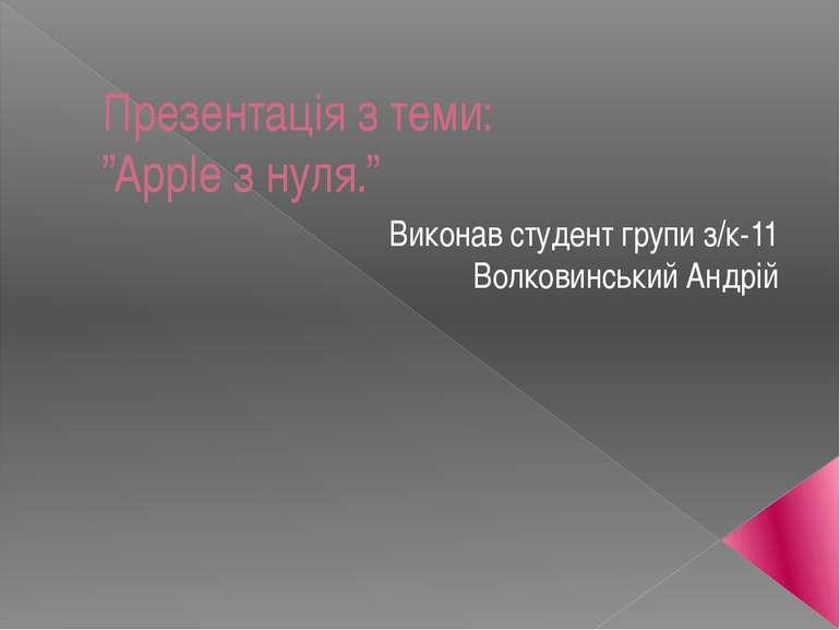 """Презентація з теми: """"Apple з нуля."""" Виконав студент групи з/к-11 Волковинськи..."""