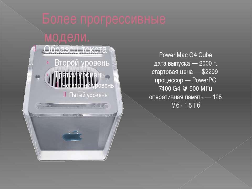 Более прогрессивные модели. Power Mac G4 Cube дата выпуска — 2000 г. стартова...