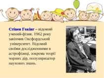 Стівен Гокінг – відомий учений-фізик. 1962 року закінчив Оксфордський універс...