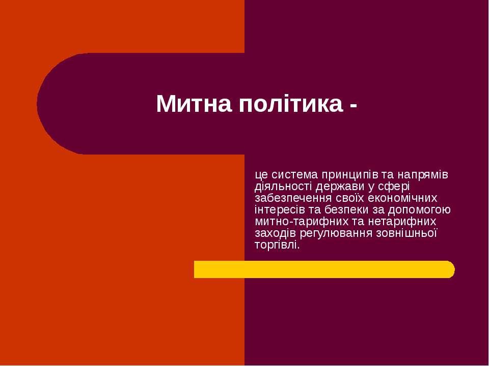 Митна політика - це система принципів та напрямів діяльності держави у сфері ...