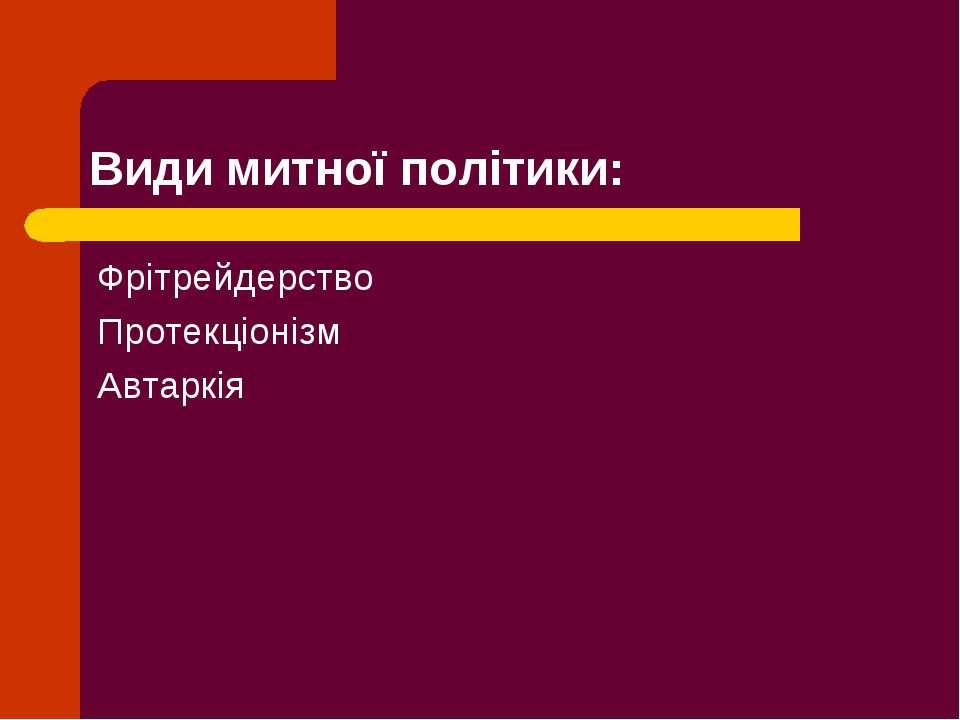 Види митної політики: Фрітрейдерство Протекціонізм Автаркія