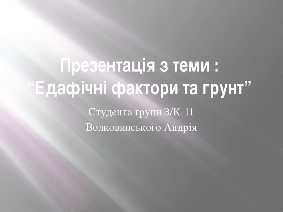 """Презентація з теми : """"Едафічні фактори та грунт"""" Студента групи З/К-11 Волков..."""
