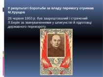 У результаті боротьби за владу перемогу отримав М.Хрущов 26 червня 1953 р. б...