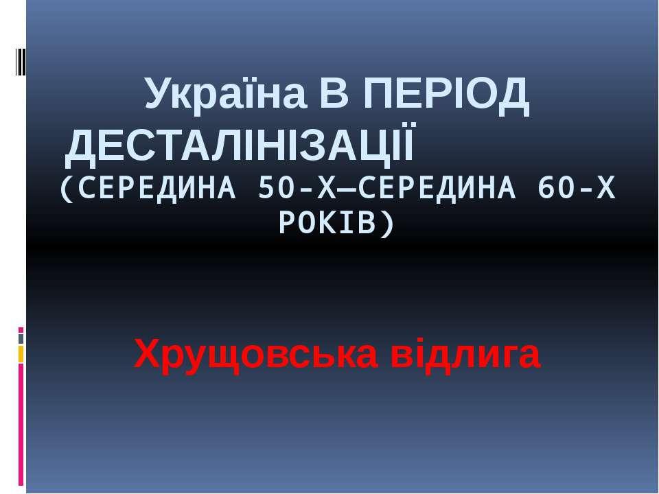 Україна В ПЕРІОД ДЕСТАЛІНІЗАЦІЇ (СЕРЕДИНА 50-Х—СЕРЕДИНА 60-Х РОКІВ) Хрущовськ...