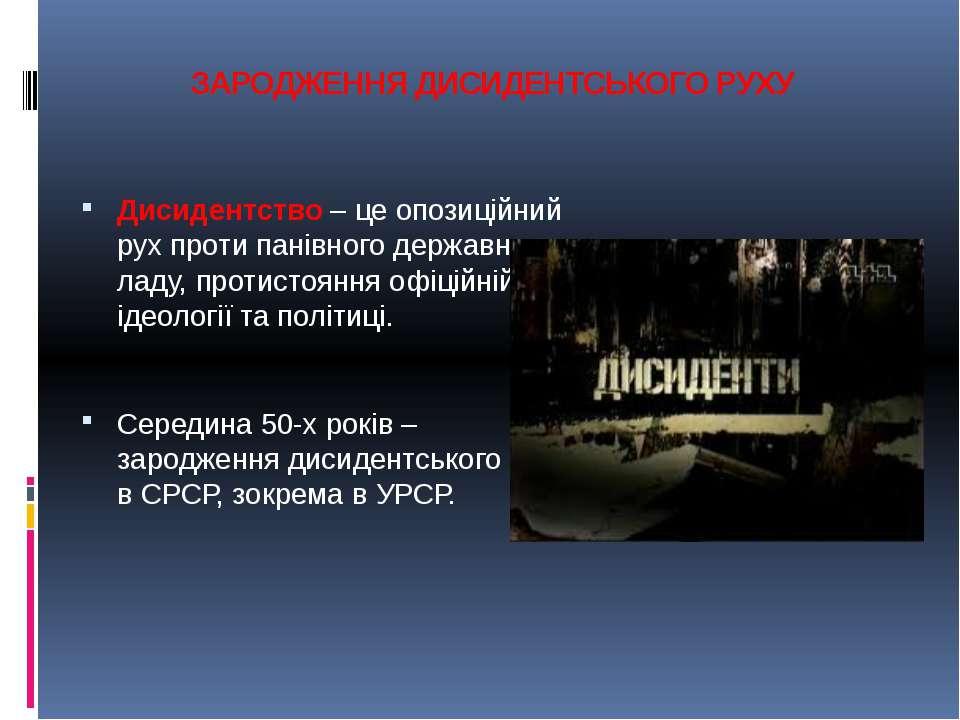 ЗАРОДЖЕННЯ ДИСИДЕНТСЬКОГО РУХУ Дисидентство – це опозиційний рух проти панівн...