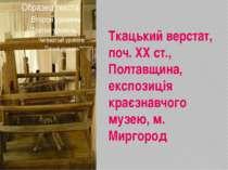 Ткацький верстат, поч. ХХ ст., Полтавщина, експозиція краєзнавчого музею, м. ...