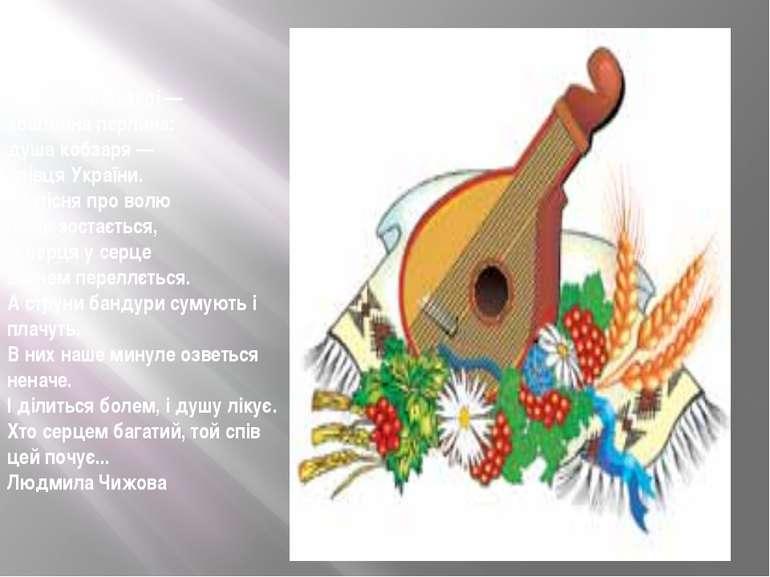 У кожній бандурі — коштовна перлина: душа кобзаря — співця України. Бо пісня ...