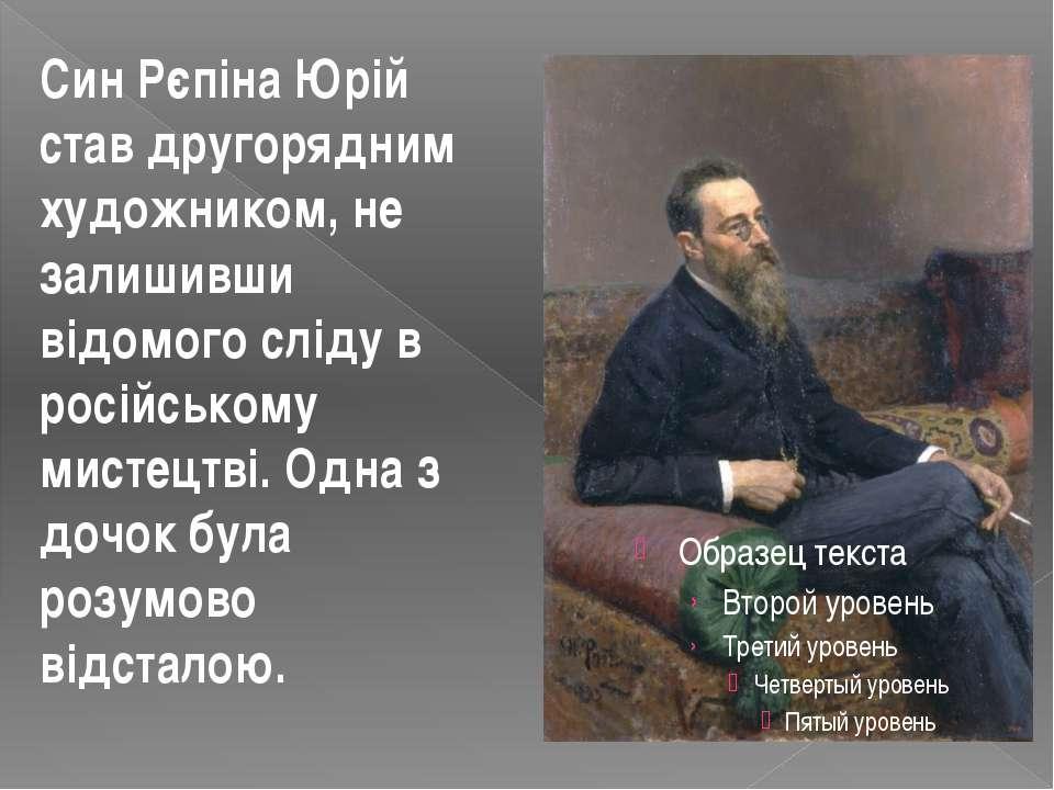 Син Рєпіна Юрій став другорядним художником, не залишивши відомого сліду в ро...