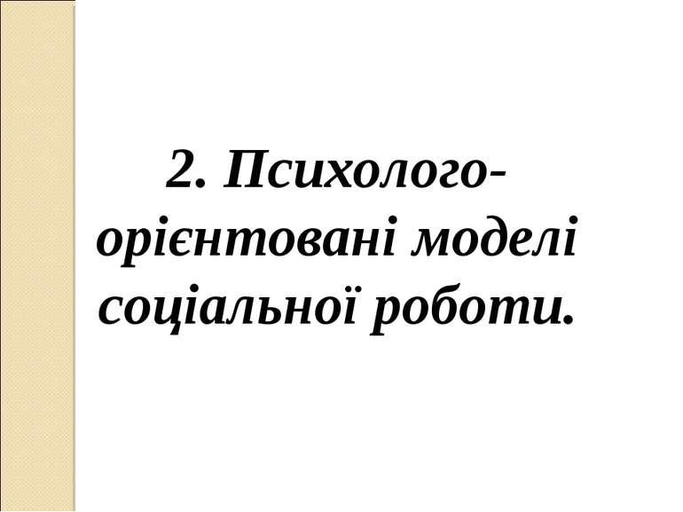 2. Психолого-орієнтовані моделі соціальної роботи.