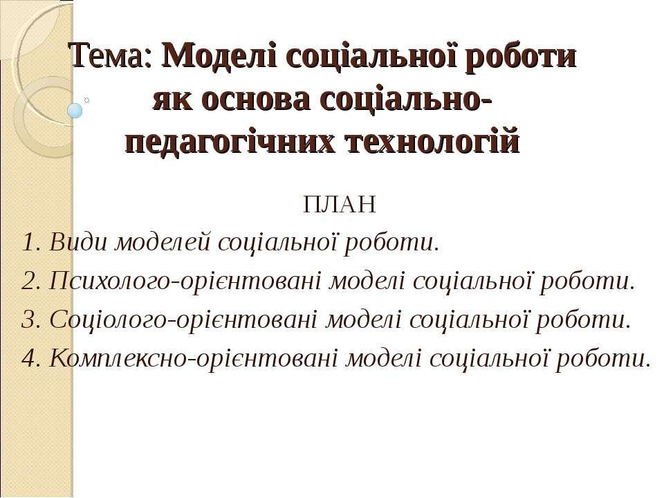 Тема: Моделі соціальної роботи як основа соціально-педагогічних технологій ПЛ...