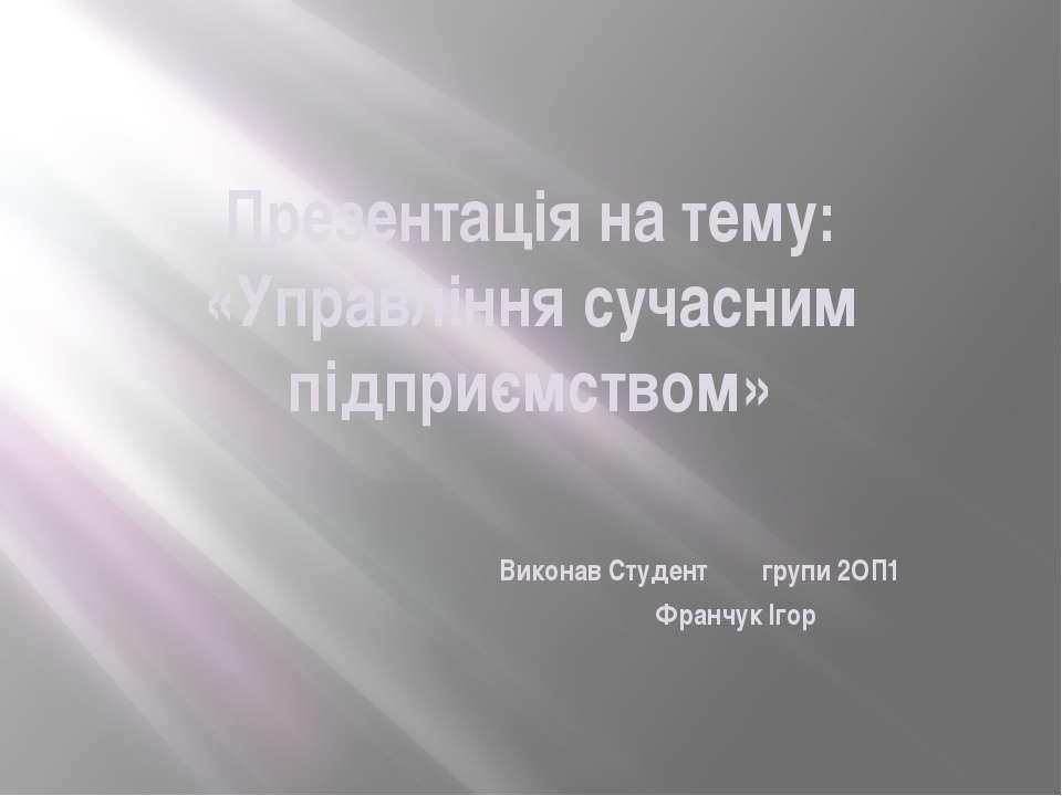 Презентація на тему: «Управління сучасним підприємством» Виконав Студент груп...