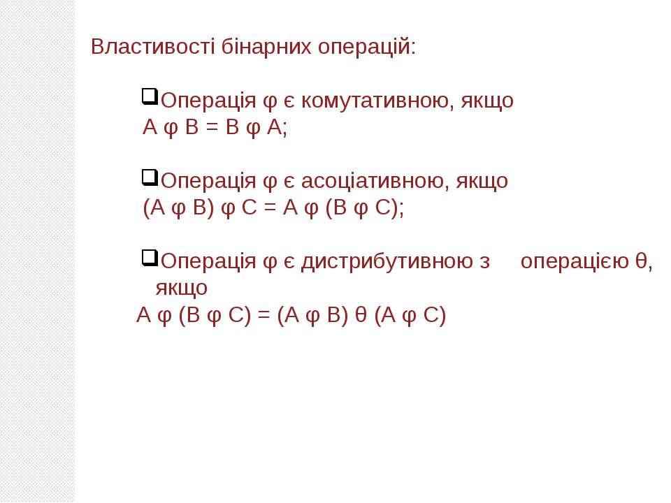 Властивості бінарних операцій: Операція φ є комутативною, якщо А φ В = В φ А;...