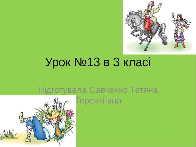 Урок №13 в 3 класі Підготувала Савченко Тетяна Терентіївна
