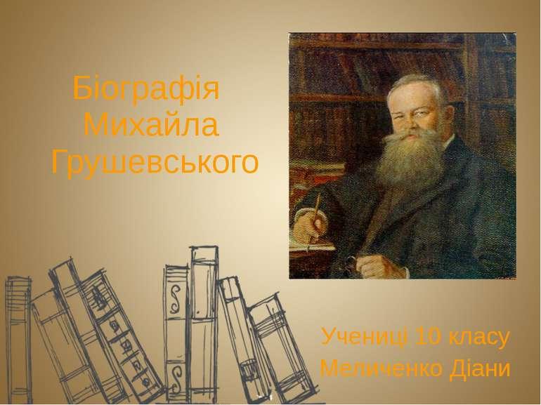 Біографія Михайла Грушевського Учениці 10 класу Меличенко Діани
