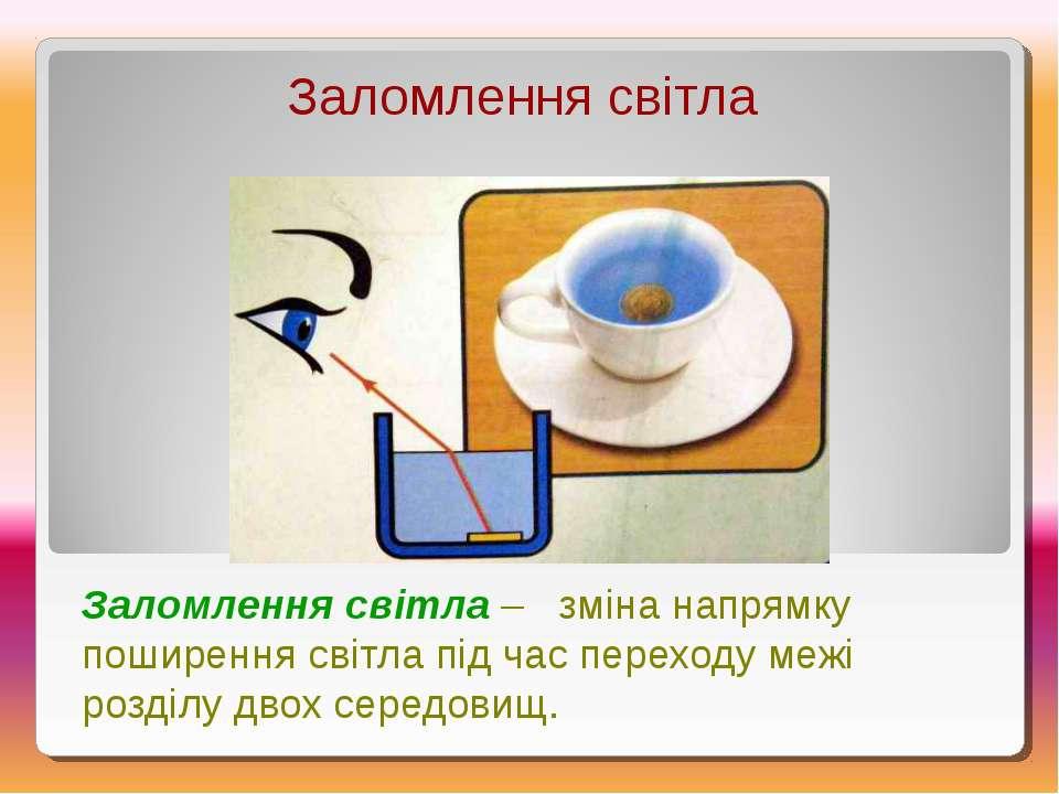 Заломлення світла Заломлення світла – зміна напрямку поширення світла під час...