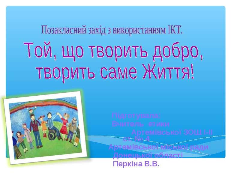 Підготувала: Вчитель етики Артемівської ЗОШ І-ІІ ст. № 4 Артемівської міськ...