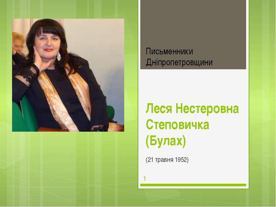 Леся Нестеровна Степовичка (Булах) (21 травня 1952) Письменники Дніпропетровщини