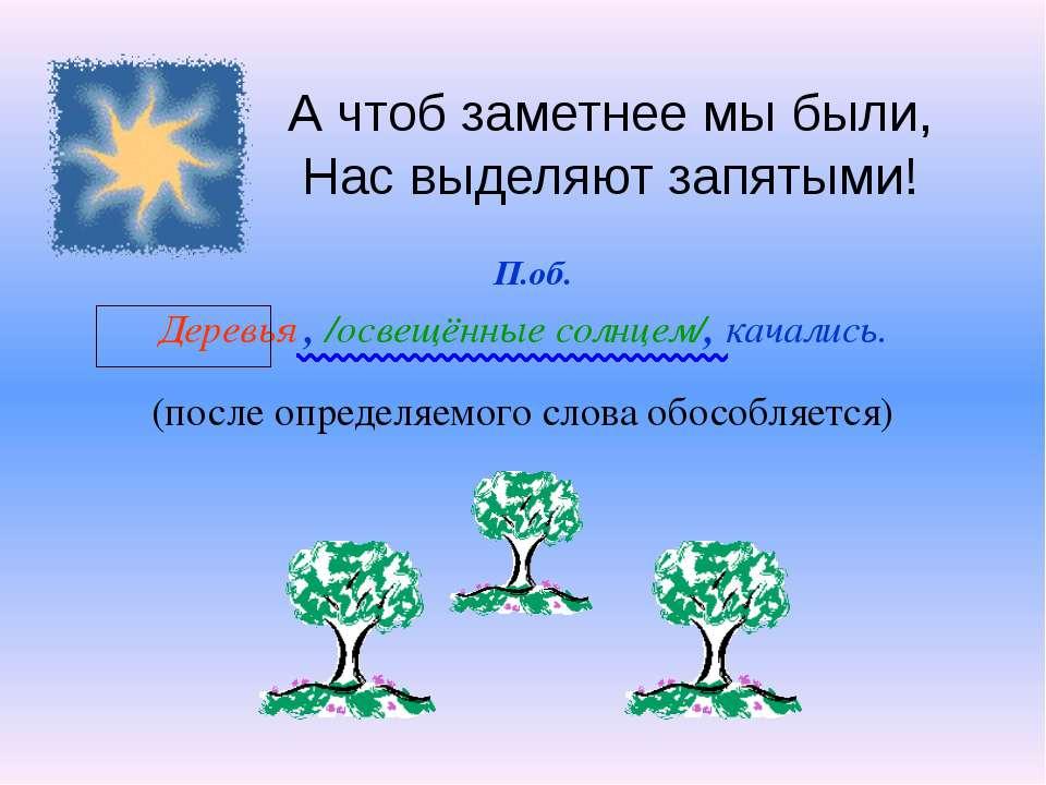А чтоб заметнее мы были, Нас выделяют запятыми! Деревья , /освещённые солнцем...