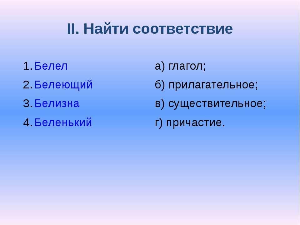 II. Найти соответствие Белел Белеющий Белизна Беленький а) глагол; б) прилага...