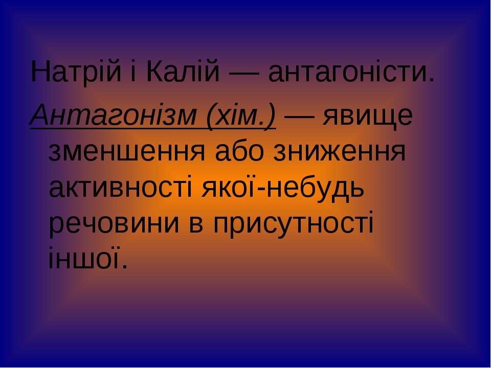 Натрій і Калій — антагоністи. Антагонізм (хім.) — явище зменшення або зниженн...