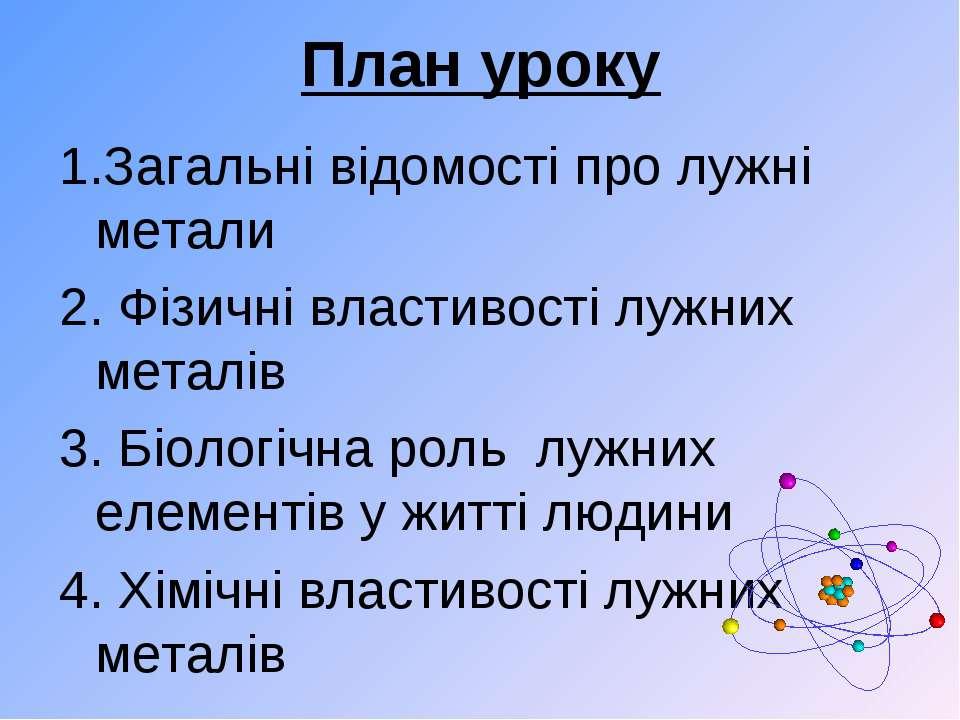 План уроку 1.Загальні відомості про лужні метали 2. Фізичні властивості лужни...