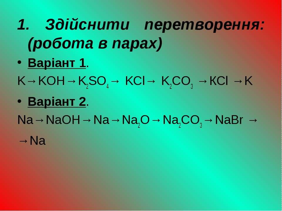 1. Здійснити перетворення: (робота в парах) Варіант 1. K→KOH→K2SO4→ KCl→ K2CO...